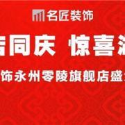 两店同庆 惊喜湖南丨名匠装饰永州零陵旗舰店盛大开业